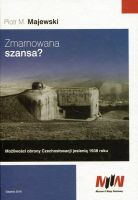 Zmarnowana szansa ? Możliwości obrony Czechosłowacji jesienią 1938 r. (P.M.Majewski)