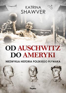 Od Auschwitz do Ameryki Niezwykła historia polskiego pływaka (K.Shawver)