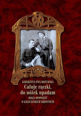 Całuję rączki, do nóżek upadam Moja opowieść o galicyjskich krewnych (K.E.Kozubska)