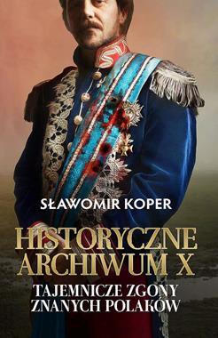 Historyczne Archiwum X Tajemnicze zgony znanych Polaków (S.Koper)