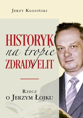 Historyk na tropie zdrady elit Rzecz o Jerzym Łojku (J.Kłosiński)