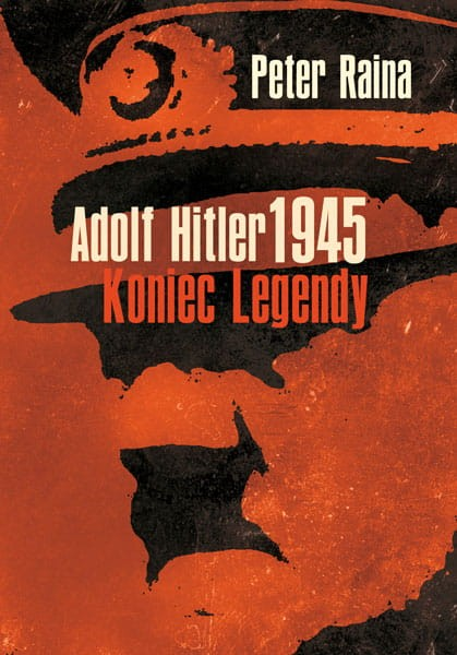 Adolf Hitler 1945 Koniec legendy (P.Raina)