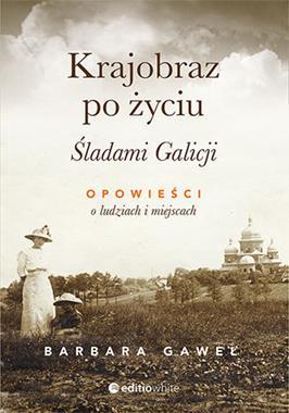 Krajobraz po życiu Śladami Galicji Opowieści o ludziach i miejscach (B.Gaweł)