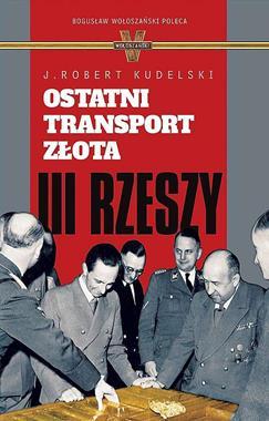 Ostatni transport złota III Rzeszy (J.R.Kudelski)