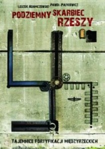 Podziemny skarbiec Rzeszy Tajemnice fortyfikacji miedzyrzeckich (L.Adamczewski P.Piątkiewicz)