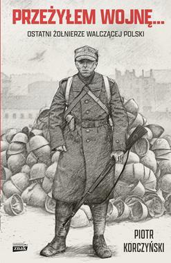Przeżyłem wojnę Ostatni żołnierze walczącej Polski (P.Korczyński)