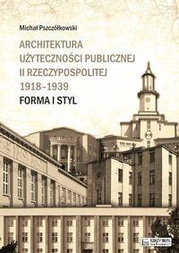 Architektura użyteczności publicznej II Rzeczypospolitej 1918-39 Forma i styl (M.Pszczółkowski)