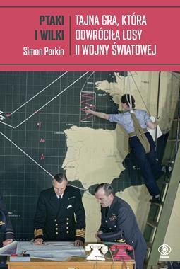 Ptaki i wilki Tajna gra, która odwróciła losy II wojny światowej (S.Parkin)