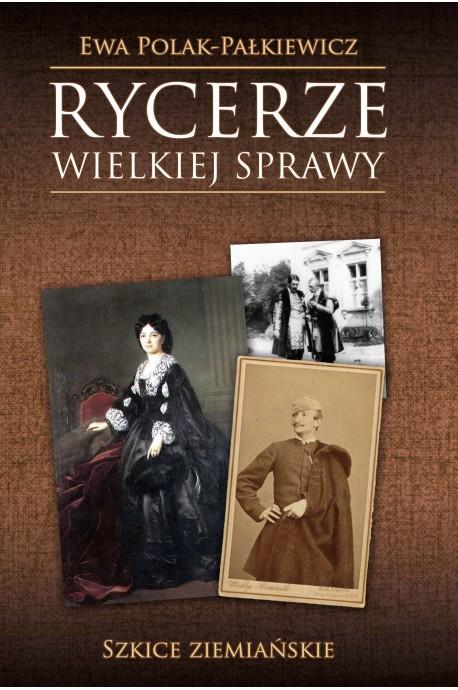 Rycerze wielkiej sprawy Szkice ziemiańskie (E.Polak-Pałkiewicz)