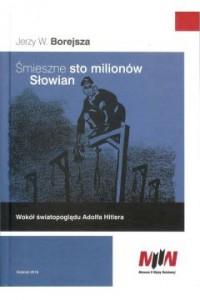 Śmieszne sto milionów Słowian Wokół światopoglądu Adolfa Hitlera (J.W.Borejsza)