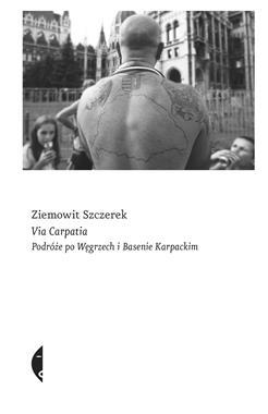 Via Carpatia Podróże po Węgrzech i Basenie Karpackim (Z.Szczerek)