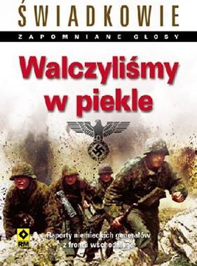 Walczyliśmy w piekle Raporty niemieckich generałów z frontu wschodniego (red.P.G.Tsouras)
